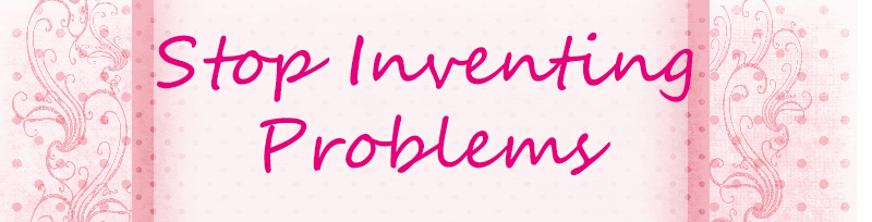Stop inventing problems